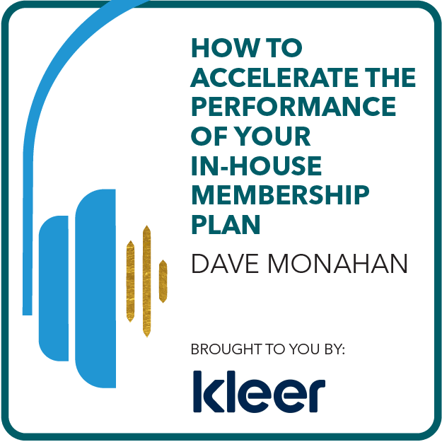 How to Accelerate the Performance of Your In-House Membership Plan with Dave Monahan. Brought to you by: Kleer