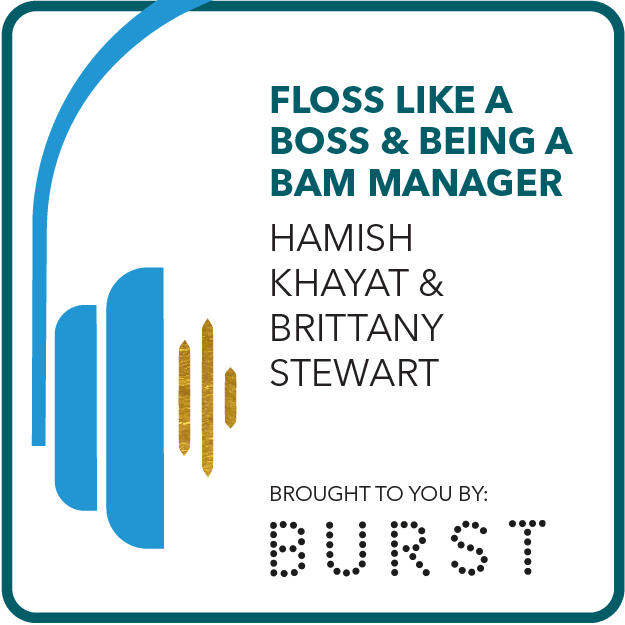 Floss Like a Boss and Being a BAM Manager Brought to you by: Burst