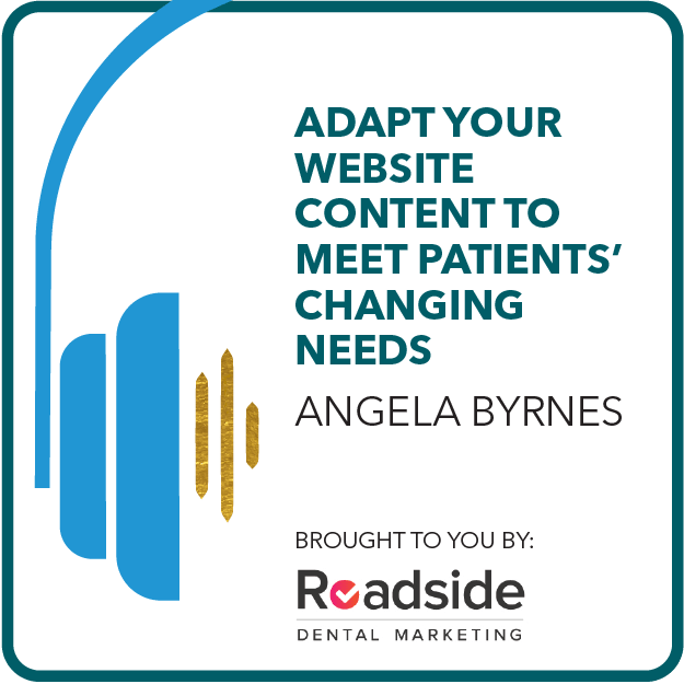 Adapt Your Website Content to Meet Patients' Changing Needs Brought to you by: Roadside Dental Marketing
